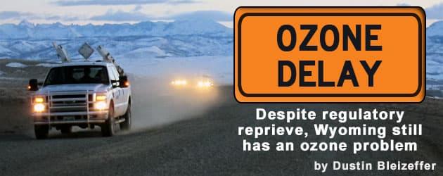 Ozone Delay: Despite regulatory reprieve, Wyoming still has an ozone problem