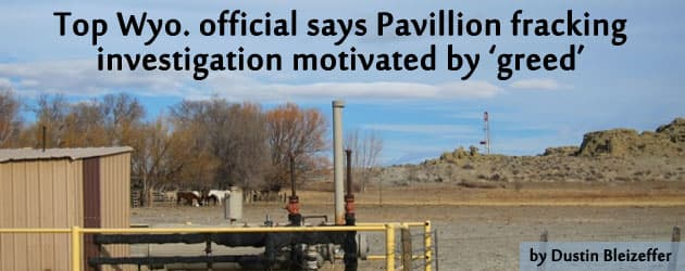 Top Wyo. official says Pavillion fracking  investigation motivated by 'greed'