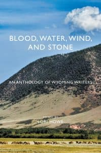 """Blood, Water, Wind, and Stone: An anthology of Wyoming writers."" is a new book with more than 70 stories and poems, edited by Lori Howe. Wyoming's landscape plays a central role in the pieces selected."